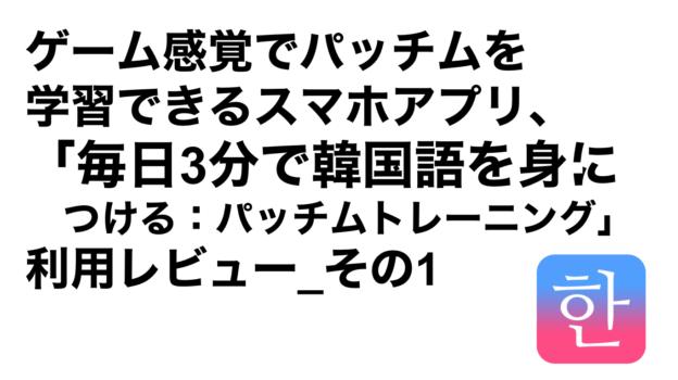 ハングルハッカー_ゲーム感覚でパッチムを学習できるスマホアプリ、「毎日3分で韓国語を身につける:パッチムトレーニング」利用レビュー_その1