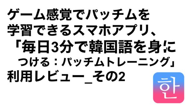 ハングルハッカー_ゲーム感覚でパッチムを学習できるスマホアプリ、「毎日3分で韓国語を身につける:パッチムトレーニング」利用レビュー_その2